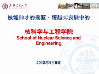 核能帅才的摇篮,跨越式发展中的 核科学与工程学院 School of Nuclear Science and Engineering 2012 年 4 月 5 日