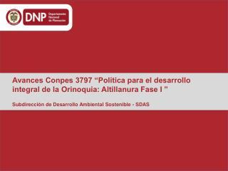 "Avances Conpes 3797 ""Política para el desarrollo integral de la Orinoquia: Altillanura Fase I """