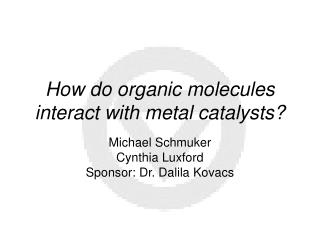 How do organic molecules interact with metal catalysts?