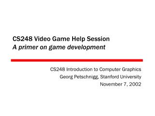 CS248 Video Game Help Session A primer on game development