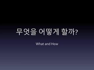 무엇을 어떻게 할까 ?