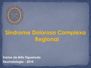 Síndrome Dolorosa Complexa Regional Karine de Brito Figueiredo Reumatologia - 2010