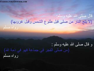 قال صلى الله عليه وسلم: ) لا يلج النار من صلى قبل طلوع الشمس وقبل غروبها) رواه مسلم