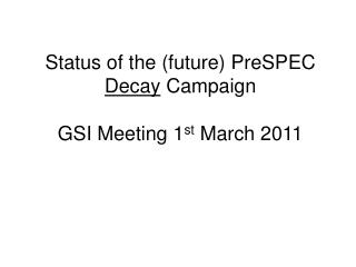 Status of the (future) PreSPEC  Decay  Campaign GSI Meeting 1 st  March 2011