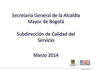 Secretaría General de la Alcaldía Mayor de Bogotá Subdirección de Calidad del Servicio Marzo 2014