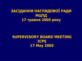 ЗАСІДАННЯ НАГЛЯДОВОЇ РАДИ МЦПД 17 травня 2005 року