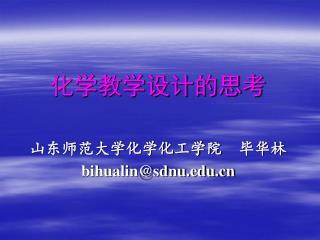 化学教学设计的思考 山东师范大学化学化工学院 毕华林 bihualin@sdnu