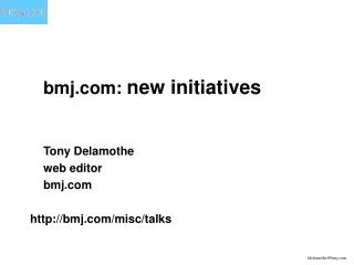 bmj:  new initiatives 	Tony Delamothe 	web editor 	bmj bmj/misc/talks