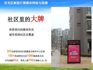 202 台新型滚动灯箱覆盖济南市中心区域 150 个高端居住社区 1080 幅画面点位 日均接触 50 万 常住人群 190 万接触人次 / 日