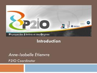 Présentation du Labex P2IO Introduction Anne-Isabelle Etienvre P2IO Coordinator