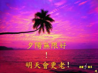 夕陽無 限好 ! 明天 會 更老 !