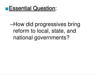 Essential Question:  How did progressives bring  reform to local, state, and national governments