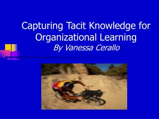Capturing Tacit Knowledge for Organizational Learning By Vanessa Cerallo