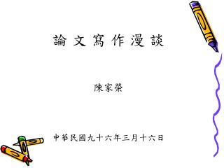 論 文 寫 作 漫 談 陳家榮 中華民國九十六年三月十六日