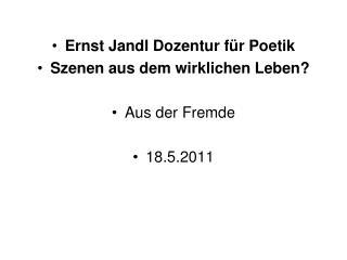 Ernst Jandl Dozentur für Poetik Szenen aus dem wirklichen Leben? Aus der Fremde 18.5.2011