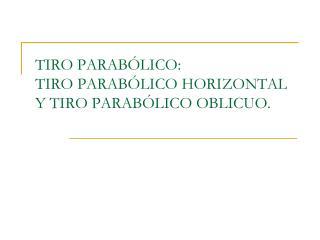 TIRO PARABÓLICO: TIRO PARABÓLICO HORIZONTAL Y TIRO PARABÓLICO OBLICUO.