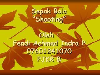 "Sepak Bola ""Shooting"" Oleh : Fendi Achmad Indra P 07601241070 PJKR B"
