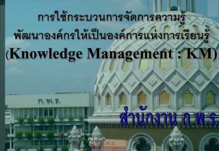 การใช้กระบวนการจัดการความรู้ พัฒนาองค์กรให้เป็นองค์การแห่งการเรียนรู้ ( Knowledge Management : KM)