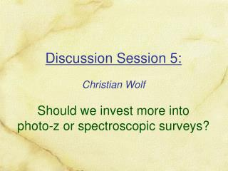 Discussion Session 5: Christian Wolf Should we invest more into photo-z or spectroscopic surveys?