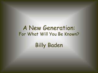 A New Generation: For What Will You Be Known?