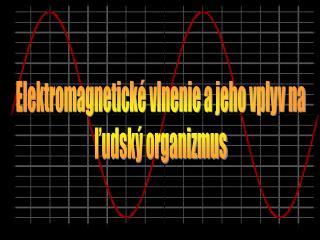 Elektromagnetické vlnenie a jeho vplyv na ľudský organizmus