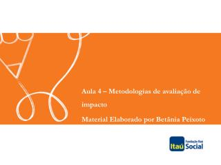 Aula 4 – Metodologias de avaliação de impacto Material Elaborado por Betânia Peixoto