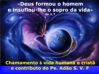 « Deus formou o homem e insuflou-lhe o sopro da vida » Gn 2, 7