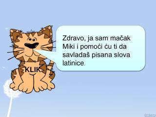 Zdravo, ja sam mačak Miki i pomoći ću ti da savladaš pisana slova latinice .