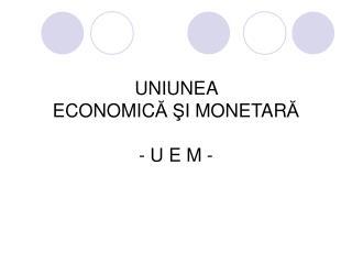 UNIUNEA ECONOMIC Ă Ş I MONETAR Ă - U E M -