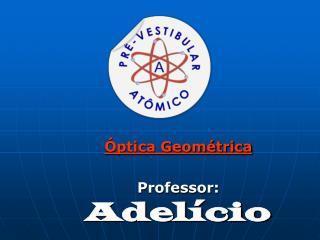Óptica Geométrica Professor: Adelício
