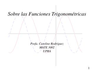 Sobre las Funciones Trigonométricas Profa. Caroline Rodríguez MATE 3002 UPRA