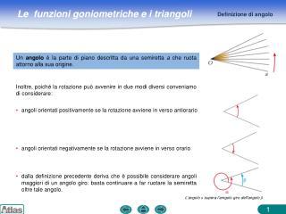 Un angolo è la parte di piano descritta da una semiretta a che ruota attorno alla sua origine.