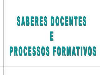 SABERES DOCENTES E PROCESSOS FORMATIVOS