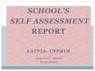 School's self assessment Report Latvia- Cyprus Comenius- Regio 2012-2014