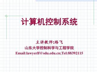 计算机控制系统 主讲教师 : 路飞 山东大学控制科学与工程学院 Email:lawyerlf@sdu;Tel:88392115