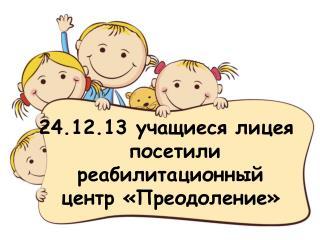 24.12.13 учащиеся лицея посетили реабилитационный центр «Преодоление»