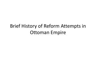 Brief  History of  Reform  Attempts  in Ottoman Empire