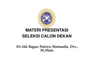 MATERI PRESENTASI SELEKSI CALON DEKAN Dr.Ida Bagus Putera Manuaba, Drs., M.Hum.