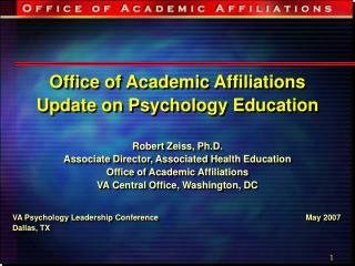 Office of Academic Affiliations Update on Psychology Education Robert Zeiss, Ph.D. Associate Director, Associated Health