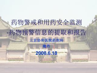 药物警戒和用药安全监测 - 药物预警信息的提取和报告 北 京协和医院药剂科 梅丹 2008.6.18