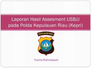 Laporan Hasil Assesment USBJJ pada Polda Kepulauan Riau (Kepri)