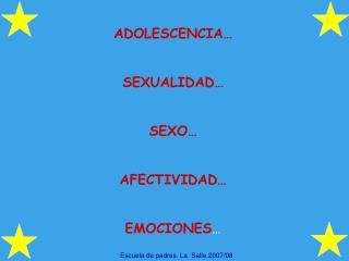 ADOLESCENCIA… SEXUALIDAD… SEXO… AFECTIVIDAD… EMOCIONES …