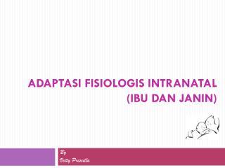 ADAPTASI FISIOLOGIS INTRANATAL (IBU DAN JANIN)