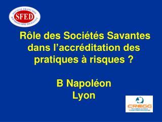 Rôle des Sociétés Savantes dans l'accréditation des pratiques à risques ? B Napoléon Lyon