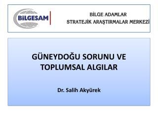 GÜNEYDOĞU SORUNU VE TOPLUMSAL ALGILAR Dr. Salih Akyürek