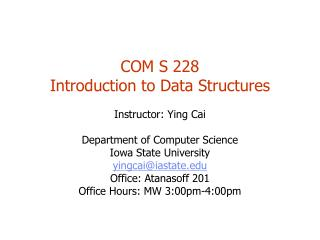 COM S 228 Introduction to Data Structures Instructor: Ying Cai Department of Computer Science