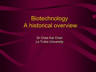 Biotechnology  A historical overview Dr Chee Kai Chan La Trobe University