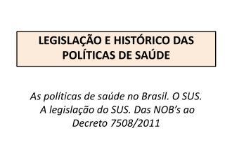 As políticas de saúde no Brasil. O SUS. A legislação do SUS. Das NOB's ao Decreto 7508/2011