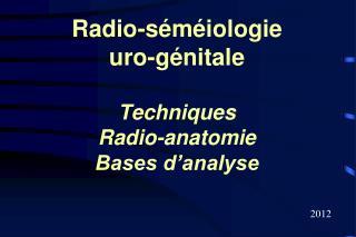 Radio-séméiologie uro-génitale Techniques Radio-anatomie Bases d'analyse