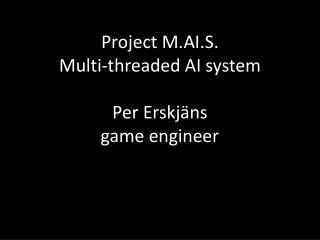 Project M.AI.S. Multi-threaded AI system Per Erskjäns game engineer